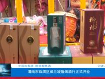 中国凤香源   醉美柳林酒  渭南市临渭区威兰竣隆烟酒行正式开业