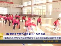 《临渭区校外特色课程展示》系列报道—— 临渭区人和小学分站 华山路学校分站: 篮球 足球促成长 阳光体育伴我行