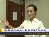 蒲城县青少年校外活动中心:课堂展示显风采 交流分享促成长