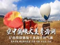 千米高空记者体验热气球,俯瞰不一样的青海湖