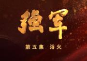 八集大型电视纪录片《强军》 第五集 《浴火》