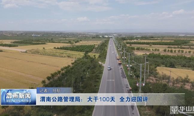 《瞰渭南》渭南公路管理局:大干100天 全力迎国评