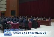 市五次党代会主席团举行第六次会议