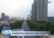 """加快道路提升改造 改善城市环境 主动融入大西安""""朋友圈"""""""