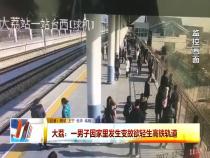 大荔:一男子因家里发生变故欲轻生高铁轨道