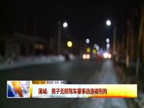 蒲城:男子无照驾车肇事逃逸被刑拘