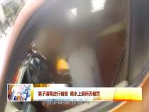 男子酒驾逆行被查 喝水上厕所仍被罚