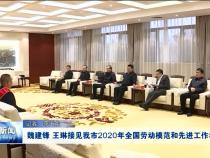 魏建锋 王琳接见渭南市2020年全国劳动模范和先进工作者