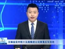 王琳会见中铁十五局集团公司董事长张喜胜一行