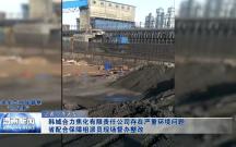 韩城合力焦化有限责任公司存在严重环境问题 省配合保障组派员现场督办整改