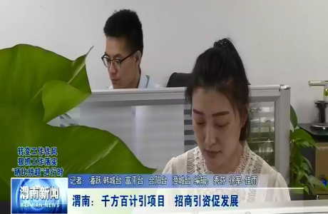 渭南:千方百计引项目 招商引资促发展